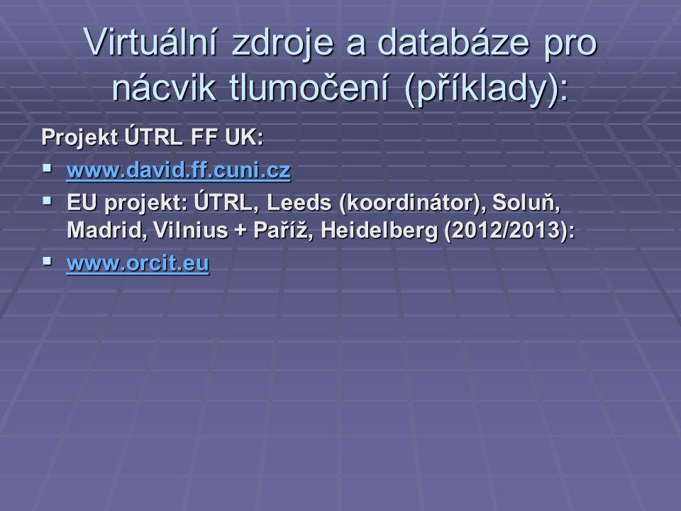 Virtuální zdroje a databáze pro nácvik tlumočení (příklady): Projekt ÚTRL FF UK:  www.david.ff.cuni.cz www.david.ff.cuni.cz  EU projekt: ÚTRL, Leeds (koordinátor), Soluň, Madrid, Vilnius + Paříž, Heidelberg (2012/2013):  www.orcit.eu www.orcit.eu