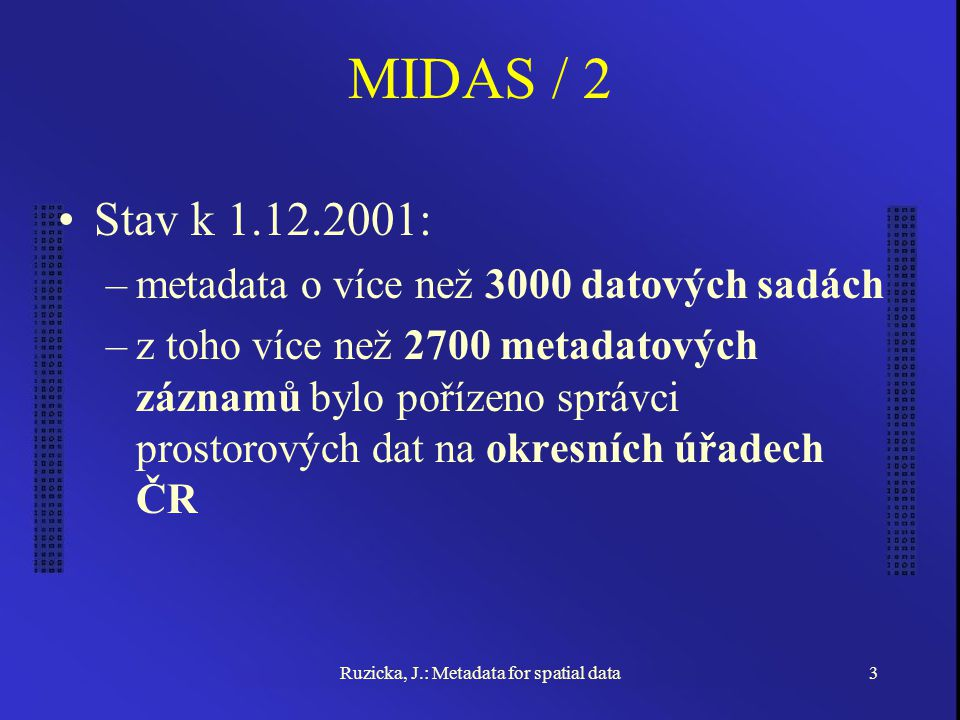 Ruzicka, J.: Metadata for spatial data3 MIDAS / 2 Stav k 1.12.2001: –metadata o více než 3000 datových sadách –z toho více než 2700 metadatových záznamů bylo pořízeno správci prostorových dat na okresních úřadech ČR
