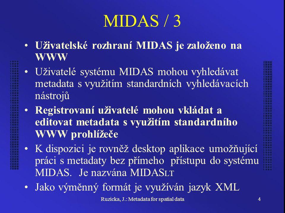 Ruzicka, J.: Metadata for spatial data4 MIDAS / 3 Uživatelské rozhraní MIDAS je založeno na WWW Uživatelé systému MIDAS mohou vyhledávat metadata s využitím standardních vyhledávacích nástrojů Registrovaní uživatelé mohou vkládat a editovat metadata s využitím standardního WWW prohlížeče K dispozici je rovněž desktop aplikace umožňující práci s metadaty bez přímeho přístupu do systému MIDAS.