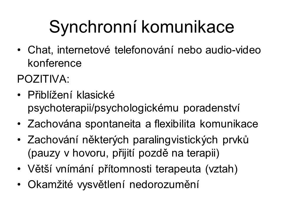 Synchronní komunikace Chat, internetové telefonování nebo audio-video konference POZITIVA: Přiblížení klasické psychoterapii/psychologickému poradenství Zachována spontaneita a flexibilita komunikace Zachování některých paralingvistických prvků (pauzy v hovoru, přijití pozdě na terapii) Větší vnímání přítomnosti terapeuta (vztah) Okamžité vysvětlení nedorozumění