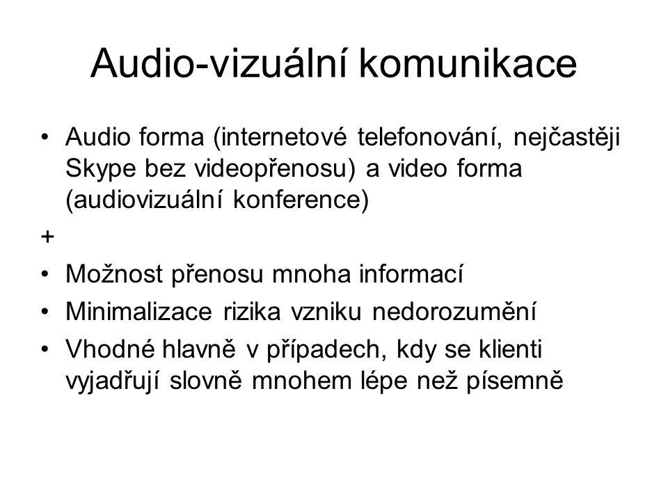 Audio-vizuální komunikace Audio forma (internetové telefonování, nejčastěji Skype bez videopřenosu) a video forma (audiovizuální konference) + Možnost přenosu mnoha informací Minimalizace rizika vzniku nedorozumění Vhodné hlavně v případech, kdy se klienti vyjadřují slovně mnohem lépe než písemně