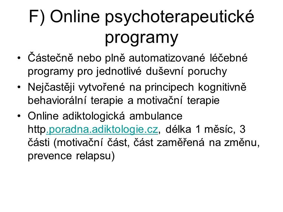 F) Online psychoterapeutické programy Částečně nebo plně automatizované léčebné programy pro jednotlivé duševní poruchy Nejčastěji vytvořené na principech kognitivně behaviorální terapie a motivační terapie Online adiktologická ambulance http.poradna.adiktologie.cz, délka 1 měsíc, 3 části (motivační část, část zaměřená na změnu, prevence relapsu).poradna.adiktologie.cz