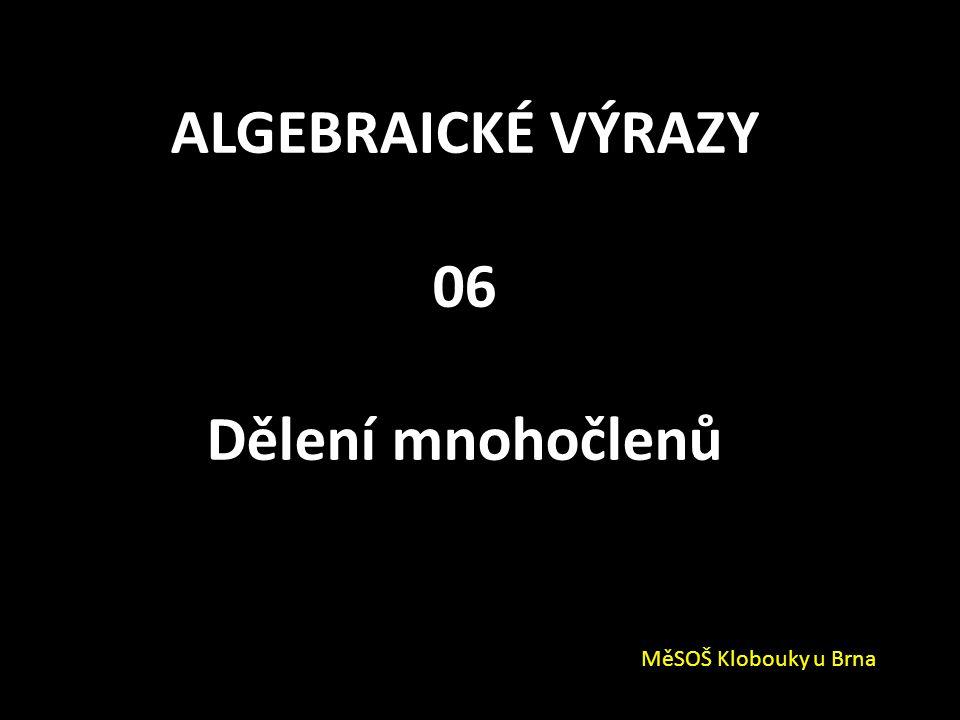 ALGEBRAICKÉ VÝRAZY 06 Dělení mnohočlenů MěSOŠ Klobouky u Brna