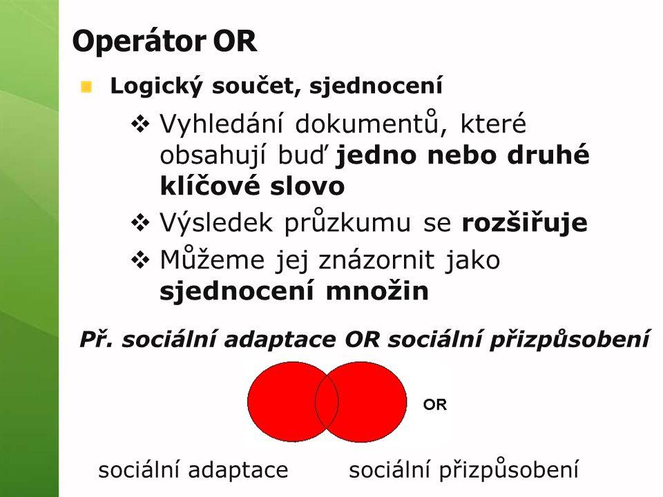 Operátor OR Logický součet, sjednocení  Vyhledání dokumentů, které obsahují buď jedno nebo druhé klíčové slovo  Výsledek průzkumu se rozšiřuje  Můžeme jej znázornit jako sjednocení množin Př.