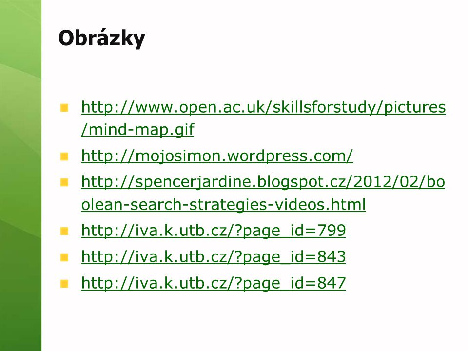 Obrázky http://www.open.ac.uk/skillsforstudy/pictures /mind-map.gif http://mojosimon.wordpress.com/ http://spencerjardine.blogspot.cz/2012/02/bo olean-search-strategies-videos.html http://iva.k.utb.cz/ page_id=799 http://iva.k.utb.cz/ page_id=843 http://iva.k.utb.cz/ page_id=847