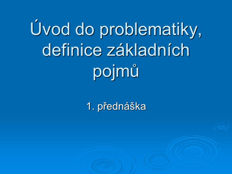 Úvod do problematiky, definice základních pojmů 1. přednáška