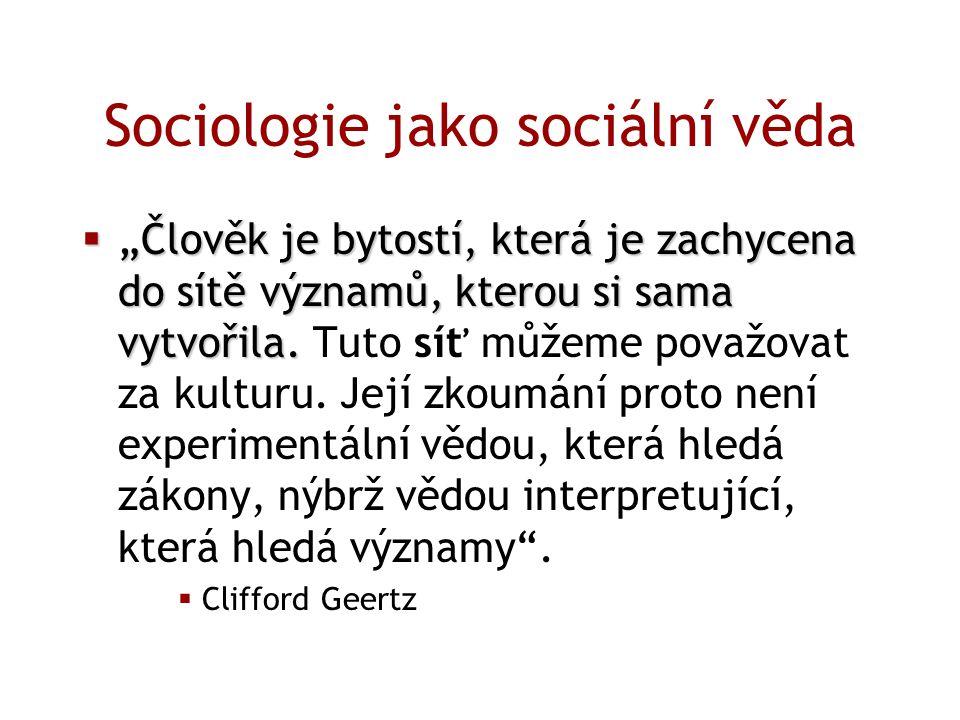 """Sociologie jako sociální věda  """"Člověk je bytostí, která je zachycena do sítě významů, kterou si sama vytvořila.  """"Člověk je bytostí, která je zachy"""