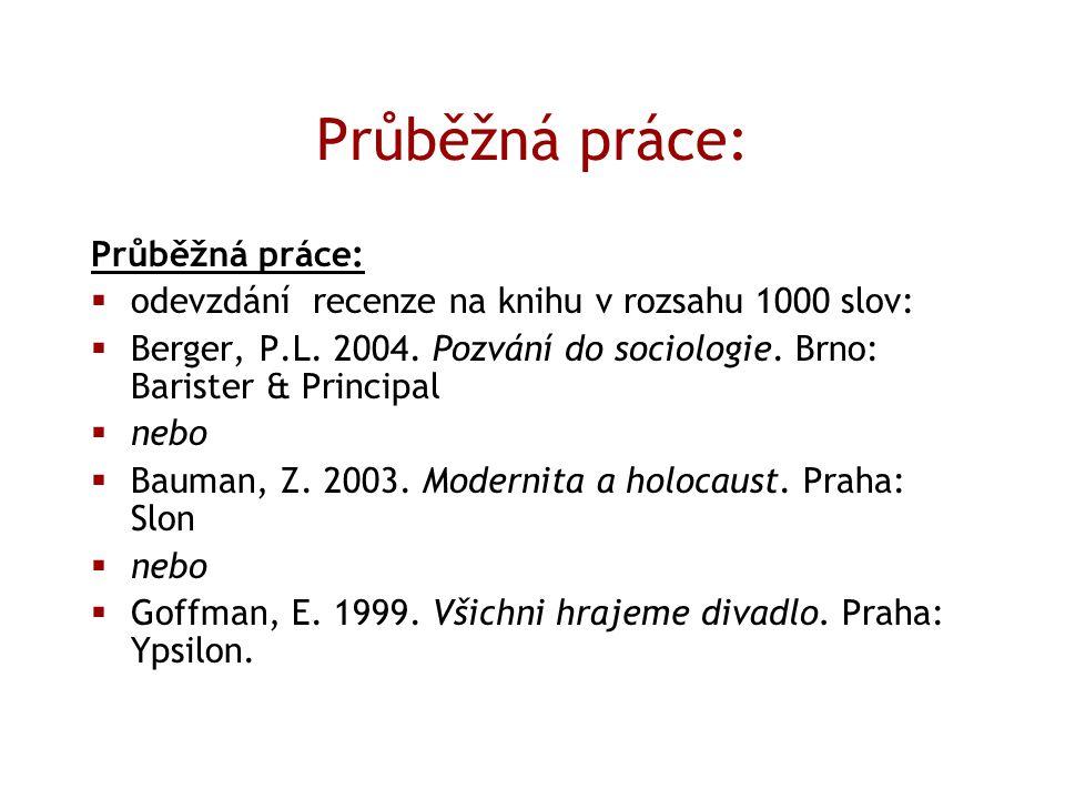 Průběžná práce:  odevzdání recenze na knihu v rozsahu 1000 slov:  Berger, P.L. 2004. Pozvání do sociologie. Brno: Barister & Principal  nebo  Baum