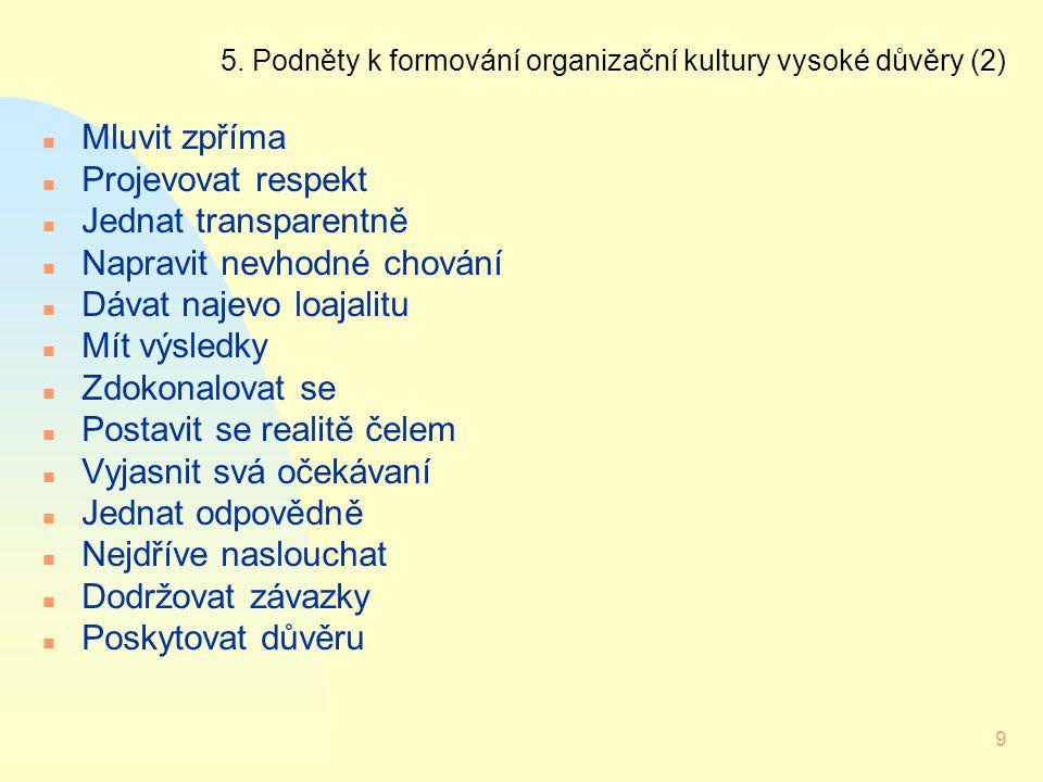 9 5. Podněty k formování organizační kultury vysoké důvěry (2) n Mluvit zpříma n Projevovat respekt n Jednat transparentně n Napravit nevhodné chování
