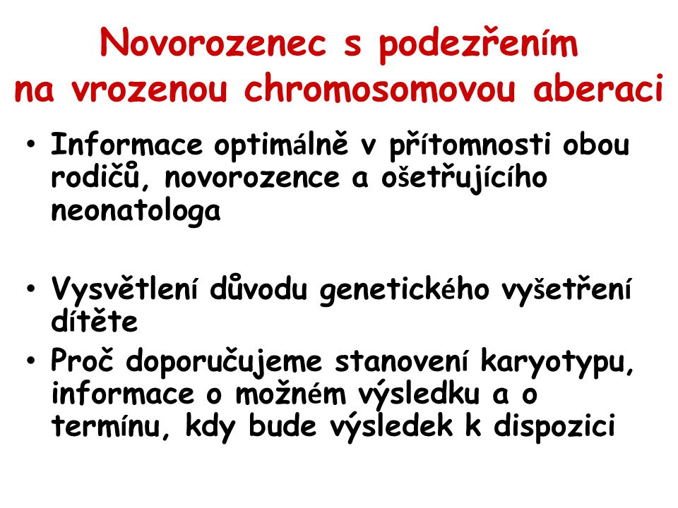 Novorozenec s podezřen í m na vrozenou chromosomovou aberaci Informace optim á lně v př í tomnosti obou rodičů, novorozence a o š etřuj í c í ho neonatologa Vysvětlen í důvodu genetick é ho vy š etřen í d í těte Proč doporučujeme stanoven í karyotypu, informace o možn é m výsledku a o term í nu, kdy bude výsledek k dispozici