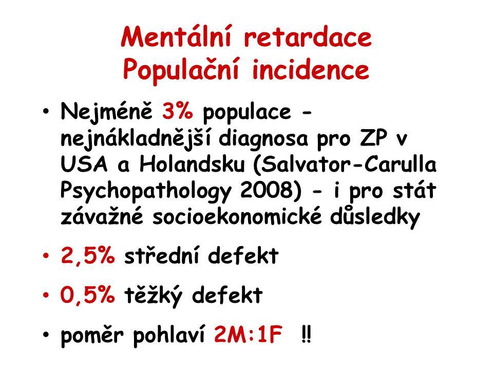 Mentální retardace Populační incidence Nejméně 3% populace - nejnákladnější diagnosa pro ZP v USA a Holandsku (Salvator-Carulla Psychopathology 2008) - i pro stát závažné socioekonomické důsledky 2,5% střední defekt 0,5% těžký defekt poměr pohlaví 2M:1F !!