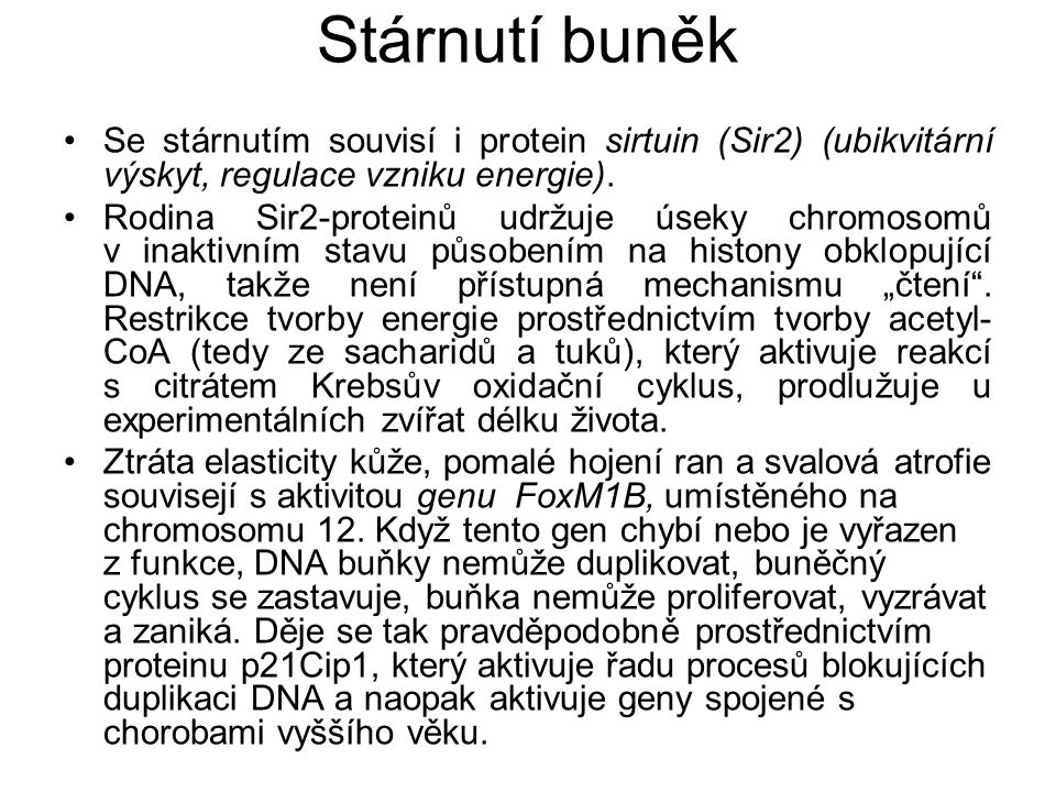 Stárnutí buněk Se stárnutím souvisí i protein sirtuin (Sir2) (ubikvitární výskyt, regulace vzniku energie). Rodina Sir2-proteinů udržuje úseky chromos