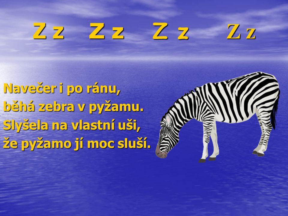 Z z Z z Z z Z z Navečer i po ránu, běhá zebra v pyžamu. Slyšela na vlastní uši, že pyžamo jí moc sluší.