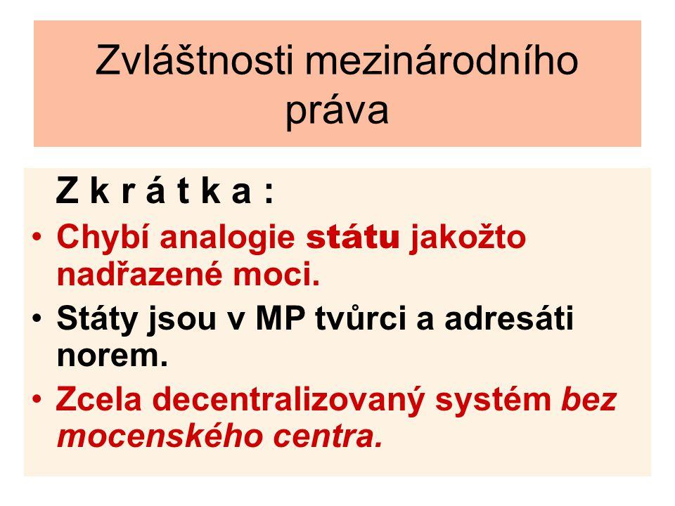 Zvláštnosti mezinárodního práva Z k r á t k a : Chybí analogie státu jakožto nadřazené moci. Státy jsou v MP tvůrci a adresáti norem. Zcela decentrali