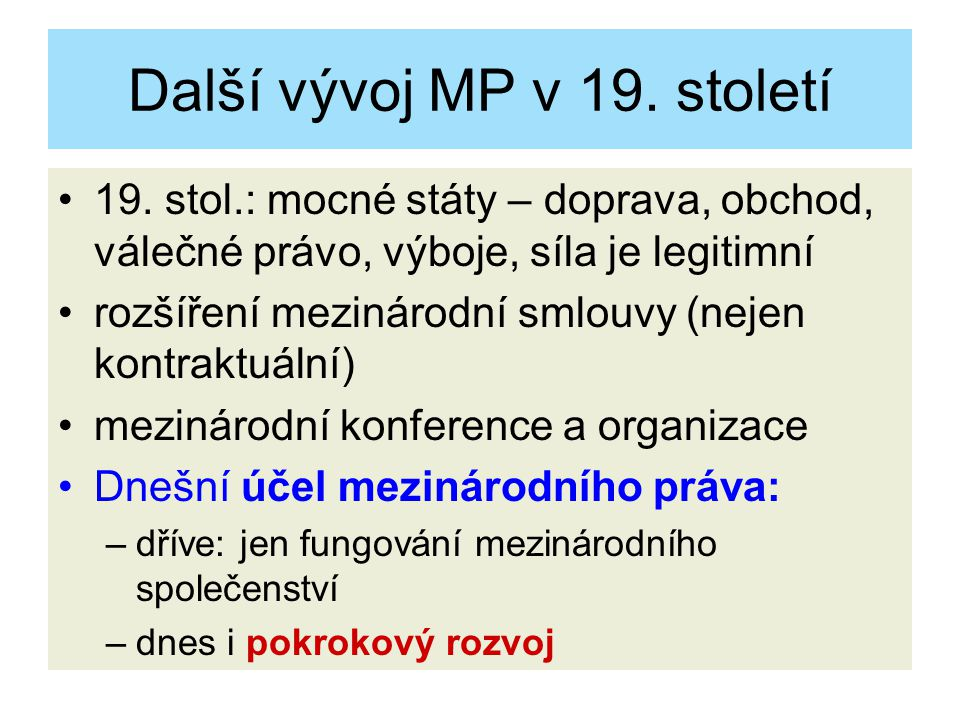 Další vývoj MP v 19. století 19. stol.: mocné státy – doprava, obchod, válečné právo, výboje, síla je legitimní rozšíření mezinárodní smlouvy (nejen k