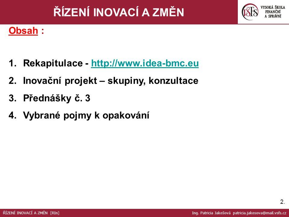 2.2. ŘÍZENÍ INOVACÍ A ZMĚN Obsah : 1.Rekapitulace - http://www.idea-bmc.euhttp://www.idea-bmc.eu 2.Inovační projekt – skupiny, konzultace 3.Přednášky