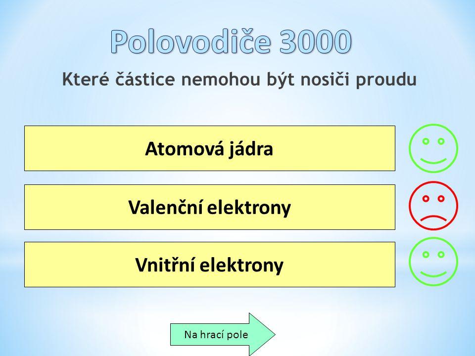 Které částice nemohou být nosiči proudu Atomová jádra Valenční elektrony Vnitřní elektrony Na hrací pole