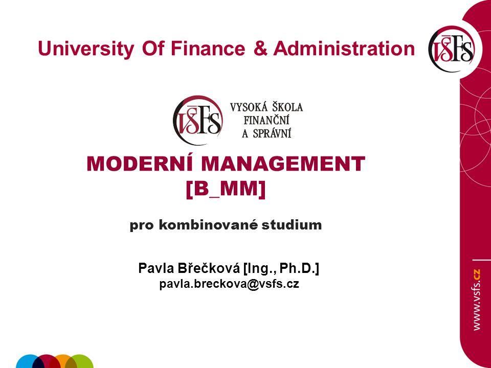 University Of Finance & Administration MODERNÍ MANAGEMENT [B_MM] pro kombinované studium Pavla Břečková [Ing., Ph.D.] pavla.breckova@vsfs.cz