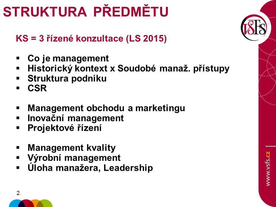 2.2. KS = 3 řízené konzultace (LS 2015)  Co je management  Historický kontext x Soudobé manaž. přístupy  Struktura podniku  CSR  Management obcho