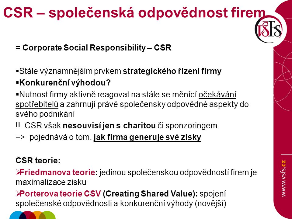 = Corporate Social Responsibility – CSR  Stále významnějším prvkem strategického řízení firmy  Konkurenční výhodou?  Nutnost firmy aktivně reagovat