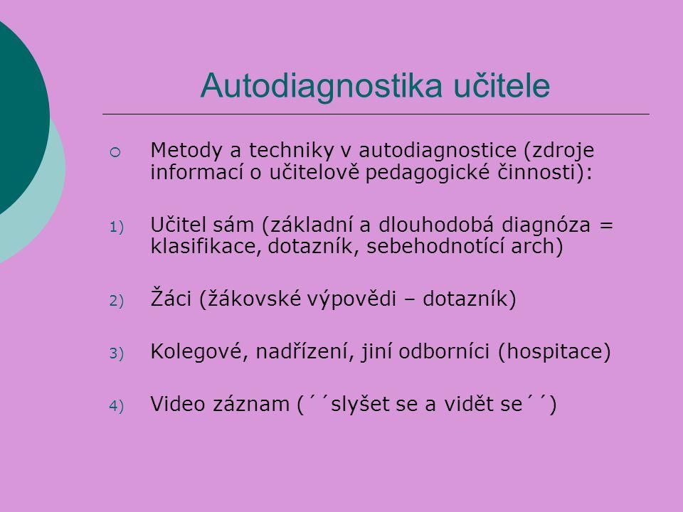 Autodiagnostika učitele  Metody a techniky v autodiagnostice (zdroje informací o učitelově pedagogické činnosti): 1) Učitel sám (základní a dlouhodob