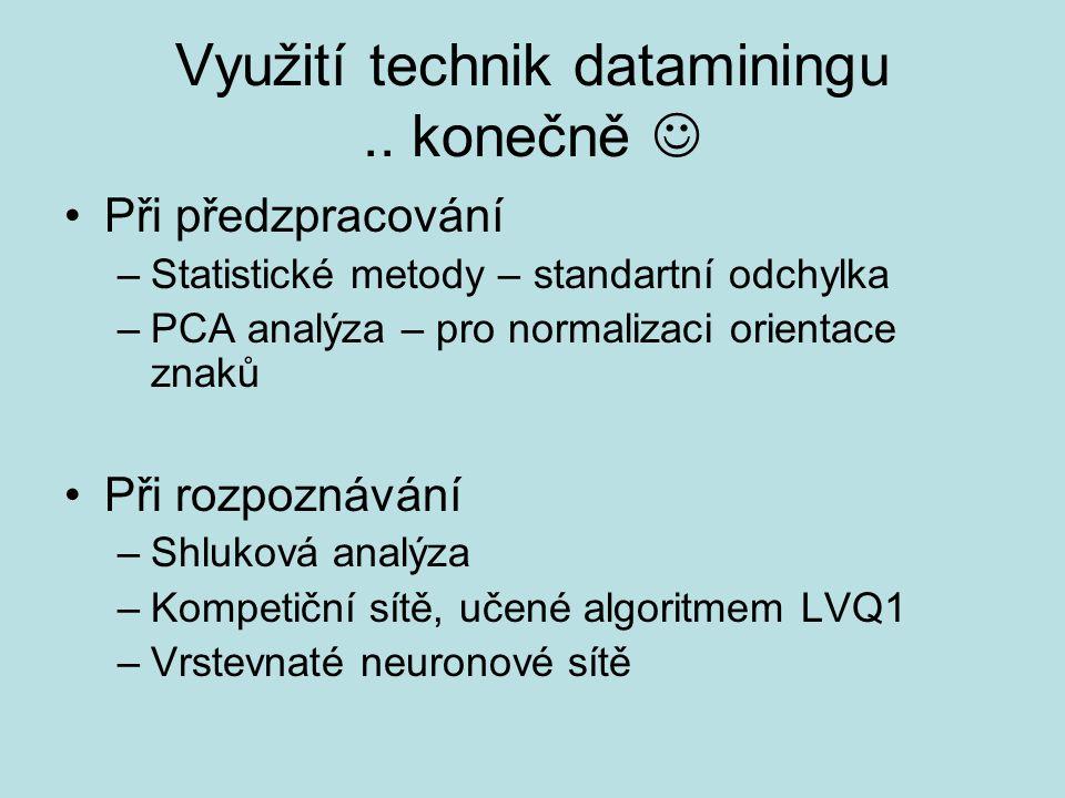 Využití technik dataminingu.. konečně Při předzpracování –Statistické metody – standartní odchylka –PCA analýza – pro normalizaci orientace znaků Při