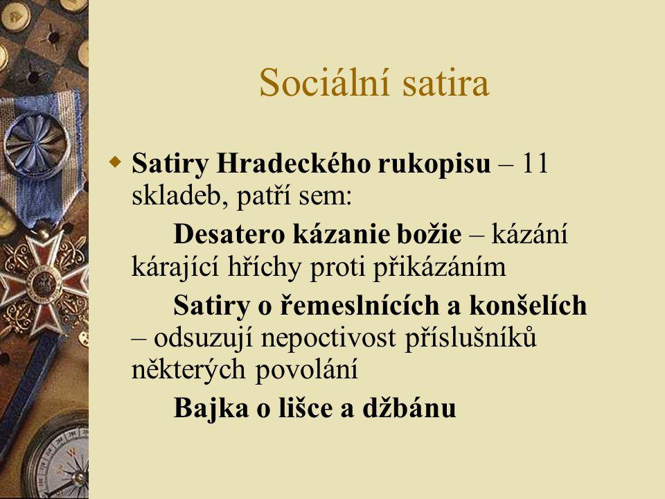 Sociální satira  Satiry Hradeckého rukopisu – 11 skladeb, patří sem: Desatero kázanie božie – kázání kárající hříchy proti přikázáním Satiry o řemeslnících a konšelích – odsuzují nepoctivost příslušníků některých povolání Bajka o lišce a džbánu