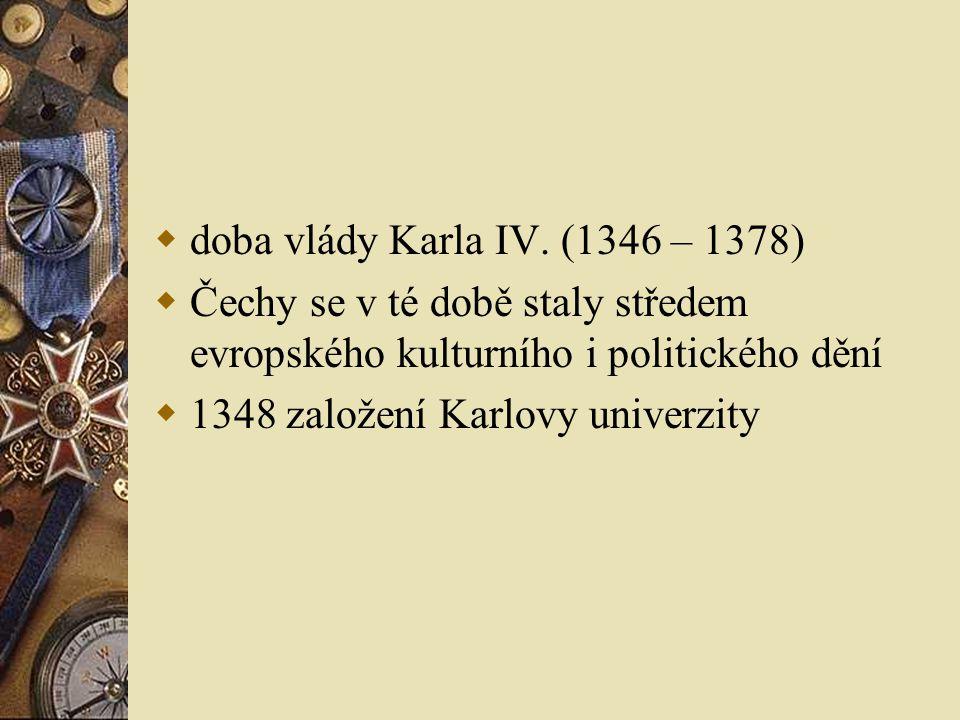  doba vlády Karla IV. (1346 – 1378)  Čechy se v té době staly středem evropského kulturního i politického dění  1348 založení Karlovy univerzity