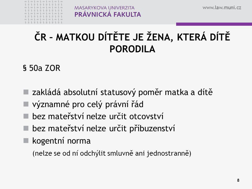 www.law.muni.cz 8 ČR – MATKOU DÍTĚTE JE ŽENA, KTERÁ DÍTĚ PORODILA § 50a ZOR zakládá absolutní statusový poměr matka a dítě významné pro celý právní řád bez mateřství nelze určit otcovství bez mateřství nelze určit příbuzenství kogentní norma (nelze se od ní odchýlit smluvně ani jednostranně)