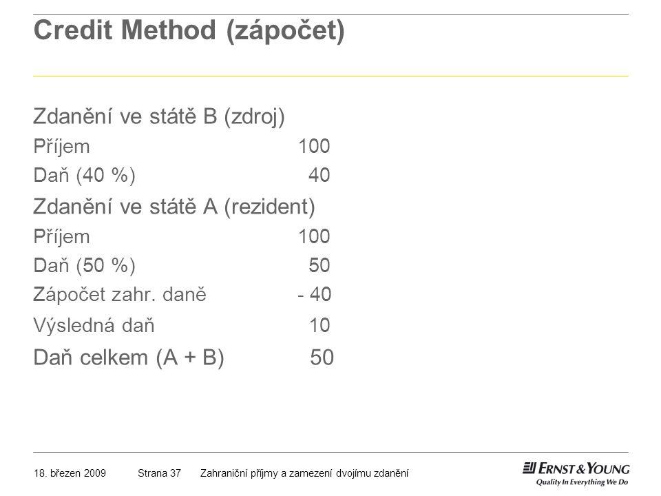 18. březen 2009Zahraniční příjmy a zamezení dvojímu zdaněníStrana 37 Credit Method (zápočet) Zdanění ve státě B (zdroj) Příjem100 Daň (40 %) 40 Zdaněn