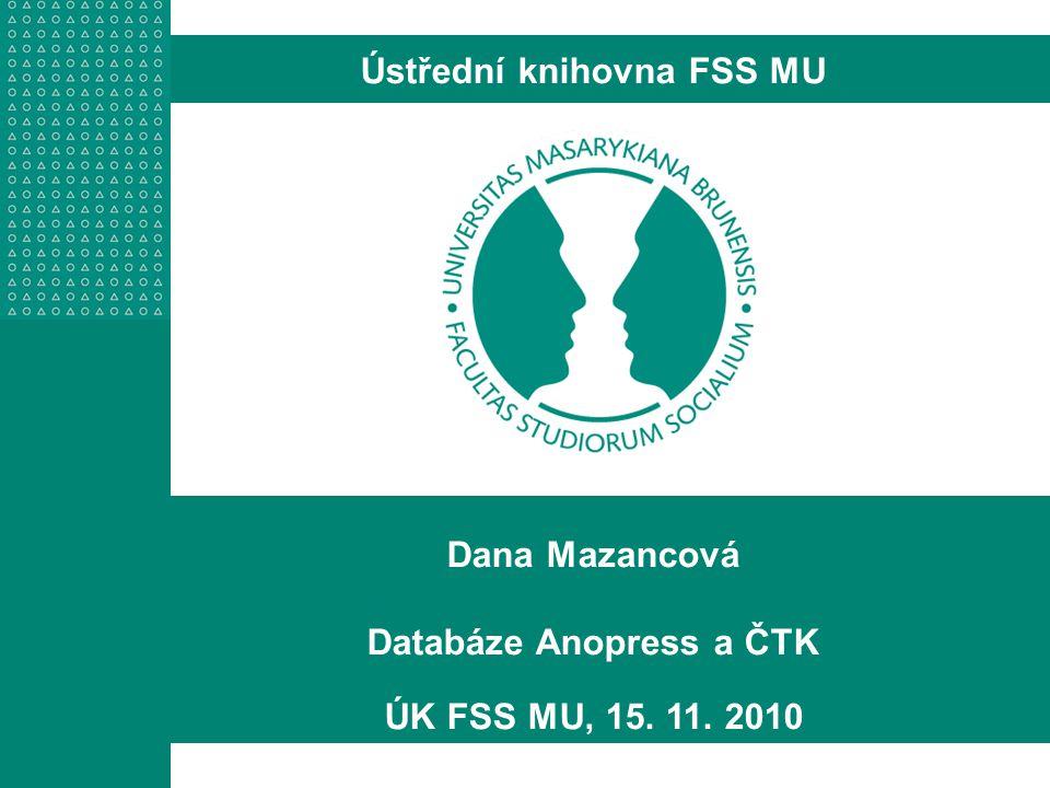 Dana Mazancová Databáze Anopress a ČTK ÚK FSS MU, 15. 11. 2010 Ústřední knihovna FSS MU