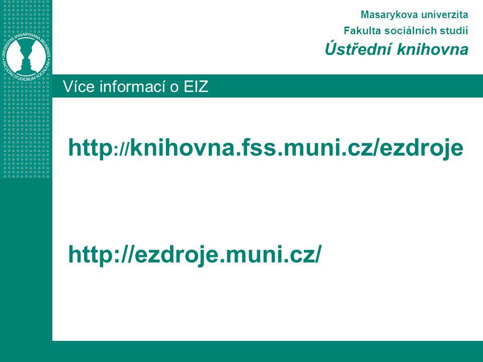 Více informací o EIZ Masarykova univerzita Fakulta sociálních studií Ústřední knihovna http :// knihovna.fss.muni.cz/ezdroje http://ezdroje.muni.cz/
