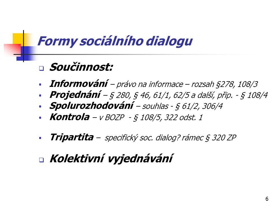 6 Formy sociálního dialogu  Součinnost:  Informování – právo na informace – rozsah §278, 108/3  Projednání – § 280, § 46, 61/1, 62/5 a další, přip.