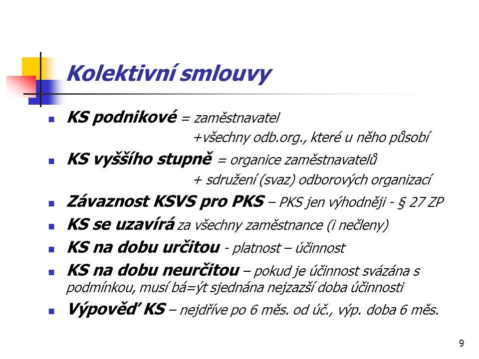 9 Kolektivní smlouvy KS podnikové = zaměstnavatel +všechny odb.org., které u něho působí KS vyššího stupně = organice zaměstnavatelů + sdružení (svaz) odborových organizací Závaznost KSVS pro PKS – PKS jen výhodněji - § 27 ZP KS se uzavírá za všechny zaměstnance (i nečleny) KS na dobu určitou - platnost – účinnost KS na dobu neurčitou – pokud je účinnost svázána s podmínkou, musí bá=ýt sjednána nejzazší doba účinnosti Výpověď KS – nejdříve po 6 měs.