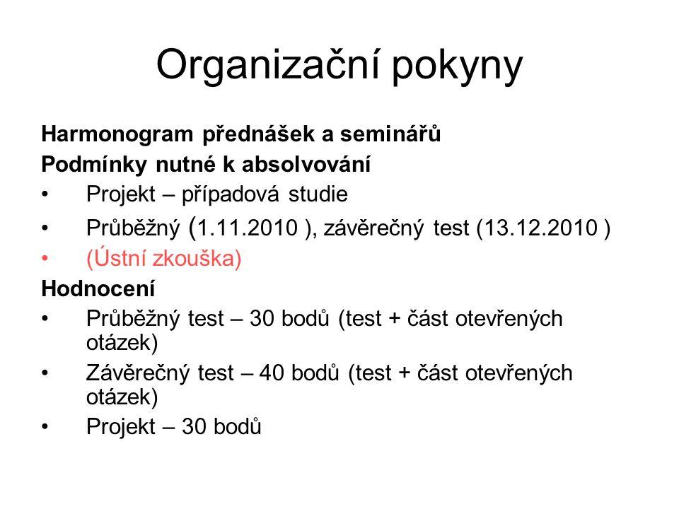 Organizační pokyny Harmonogram přednášek a seminářů Podmínky nutné k absolvování Projekt – případová studie Průběžný ( 1.11.2010 ), závěrečný test (13.12.2010 ) (Ústní zkouška) Hodnocení Průběžný test – 30 bodů (test + část otevřených otázek) Závěrečný test – 40 bodů (test + část otevřených otázek) Projekt – 30 bodů