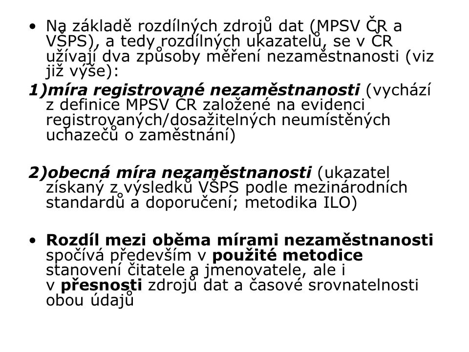 Na základě rozdílných zdrojů dat (MPSV ČR a VŠPS), a tedy rozdílných ukazatelů, se v ČR užívají dva způsoby měření nezaměstnanosti (viz již výše): 1)m