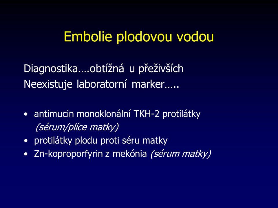 Embolie plodovou vodou Diagnostika….obtížná u přeživších Neexistuje laboratorní marker….. antimucin monoklonální TKH-2 protilátky (sérum/plíce matky)