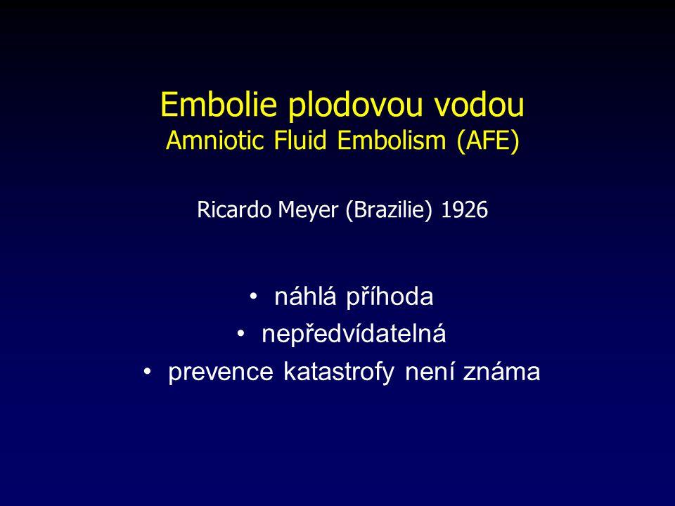 Embolie plodovou vodou Amniotic Fluid Embolism (AFE) Ricardo Meyer (Brazilie) 1926 náhlá příhoda nepředvídatelná prevence katastrofy není známa