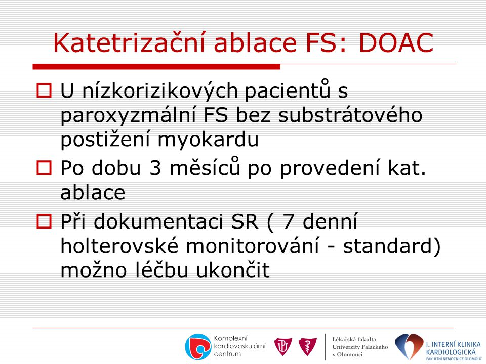 Katetrizační ablace FS: DOAC  U nízkorizikových pacientů s paroxyzmální FS bez substrátového postižení myokardu  Po dobu 3 měsíců po provedení kat.