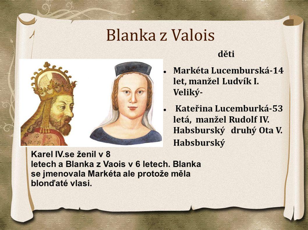 Blanka z Valois děti Markéta Lucemburská-14 let, manžel Ludvík I. Veliký- Kateřina Lucemburká-53 letá, manžel Rudolf IV. Habsburský druhý Ota V. Habsb