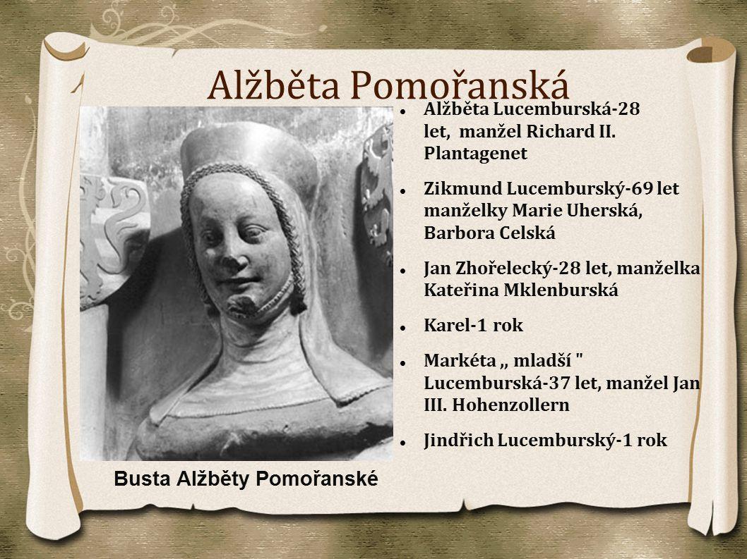Alžběta Pomořanská Alžběta Lucemburská-28 let, manžel Richard II. Plantagenet Zikmund Lucemburský-69 let manželky Marie Uherská, Barbora Celská Jan Zh