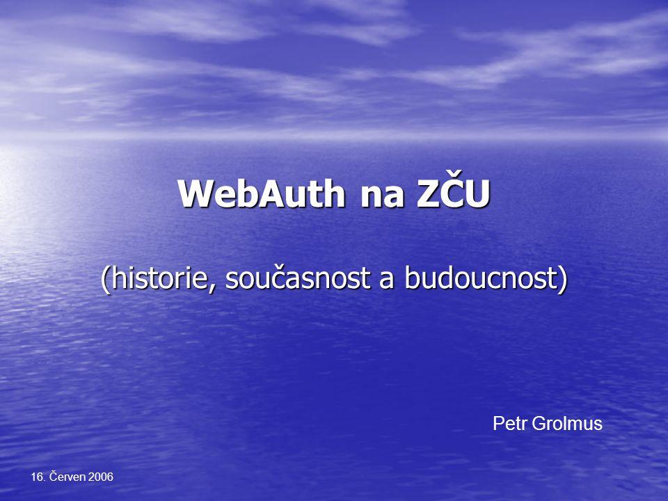 WebAuth na ZČU (historie, současnost a budoucnost) 16. Červen 2006 Petr Grolmus