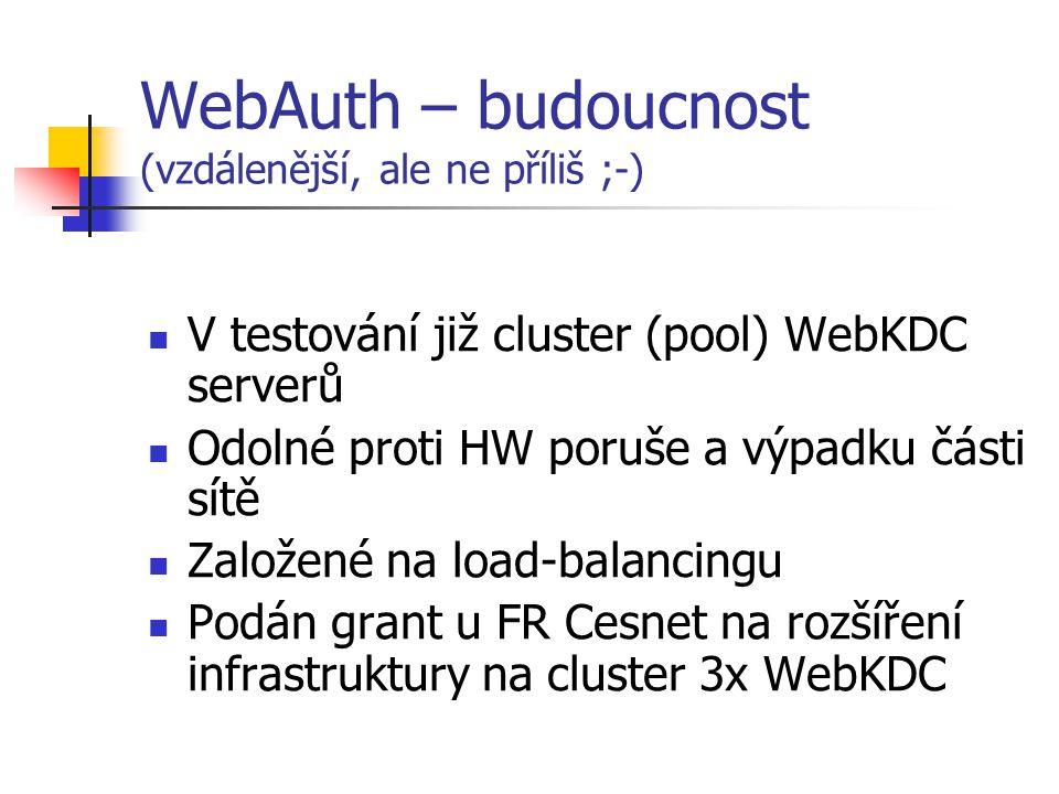 WebAuth – budoucnost (vzdálenější, ale ne příliš ;-) V testování již cluster (pool) WebKDC serverů Odolné proti HW poruše a výpadku části sítě Založené na load-balancingu Podán grant u FR Cesnet na rozšíření infrastruktury na cluster 3x WebKDC