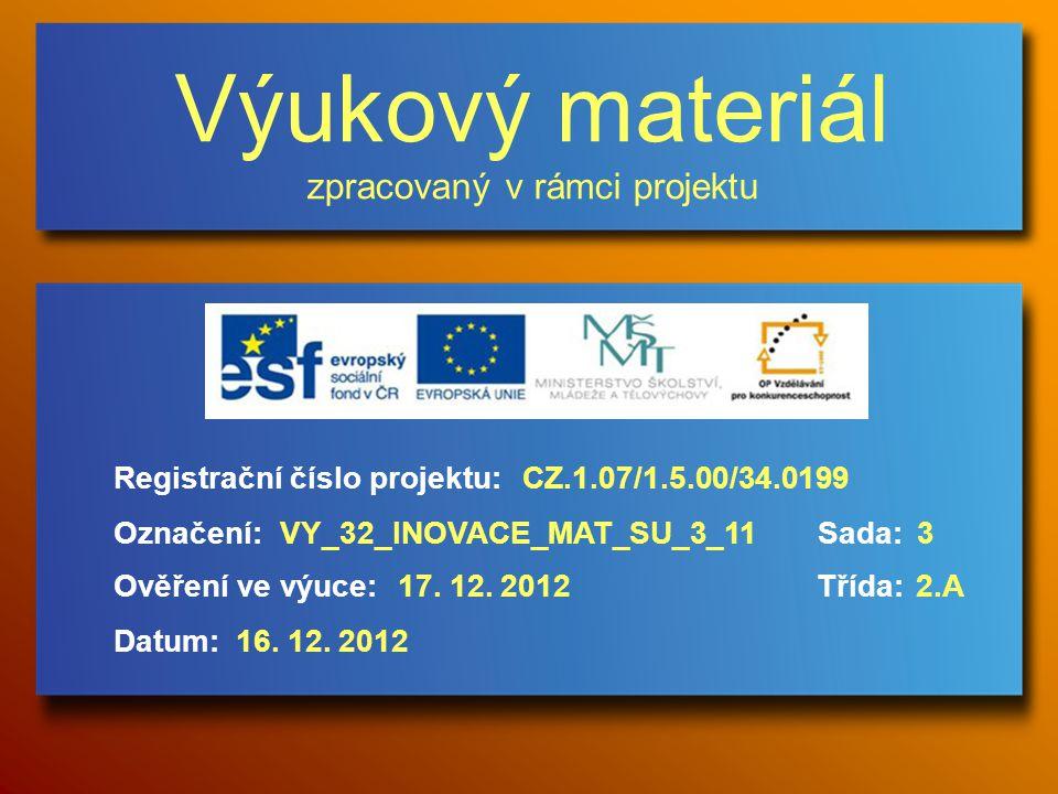Výukový materiál zpracovaný v rámci projektu Označení:Sada: Ověření ve výuce:Třída: Datum: Registrační číslo projektu:CZ.1.07/1.5.00/34.0199 3VY_32_INOVACE_MAT_SU_3_11 17.