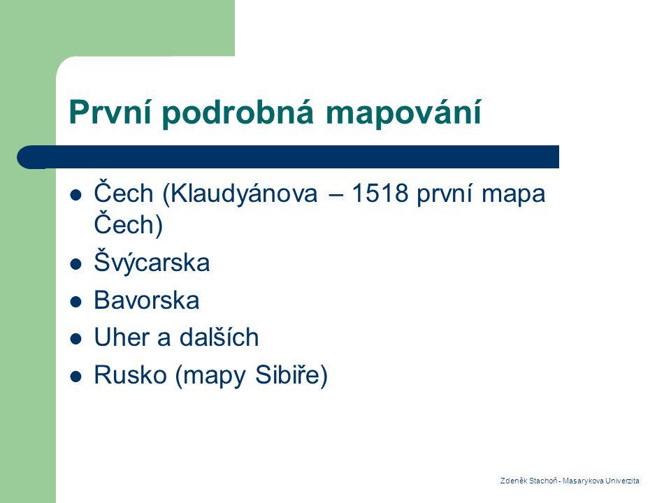 První podrobná mapování Čech (Klaudyánova – 1518 první mapa Čech) Švýcarska Bavorska Uher a dalších Rusko (mapy Sibiře) Zdeněk Stachoň - Masarykova Univerzita