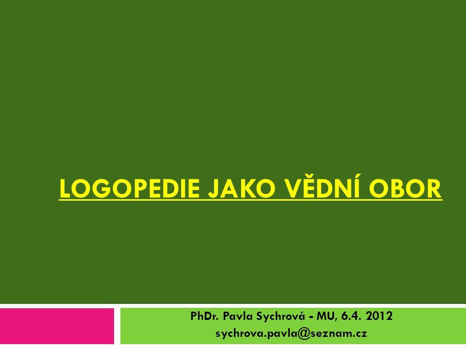LOGOPEDIE JAKO VĚDNÍ OBOR PhDr. Pavla Sychrová - MU, 6.4. 2012 sychrova.pavla@seznam.cz