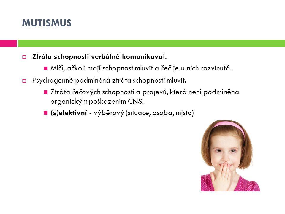 MUTISMUS  Ztráta schopnosti verbálně komunikovat. Mlčí, ačkoli mají schopnost mluvit a řeč je u nich rozvinutá.  Psychogenně podmíněná ztráta schopn