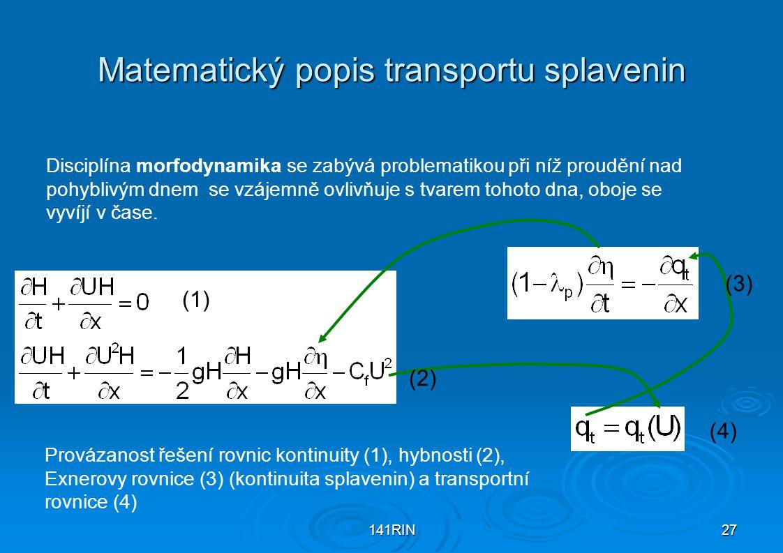 141RIN27 Matematický popis transportu splavenin Disciplína morfodynamika se zabývá problematikou při níž proudění nad pohyblivým dnem se vzájemně ovlivňuje s tvarem tohoto dna, oboje se vyvíjí v čase.
