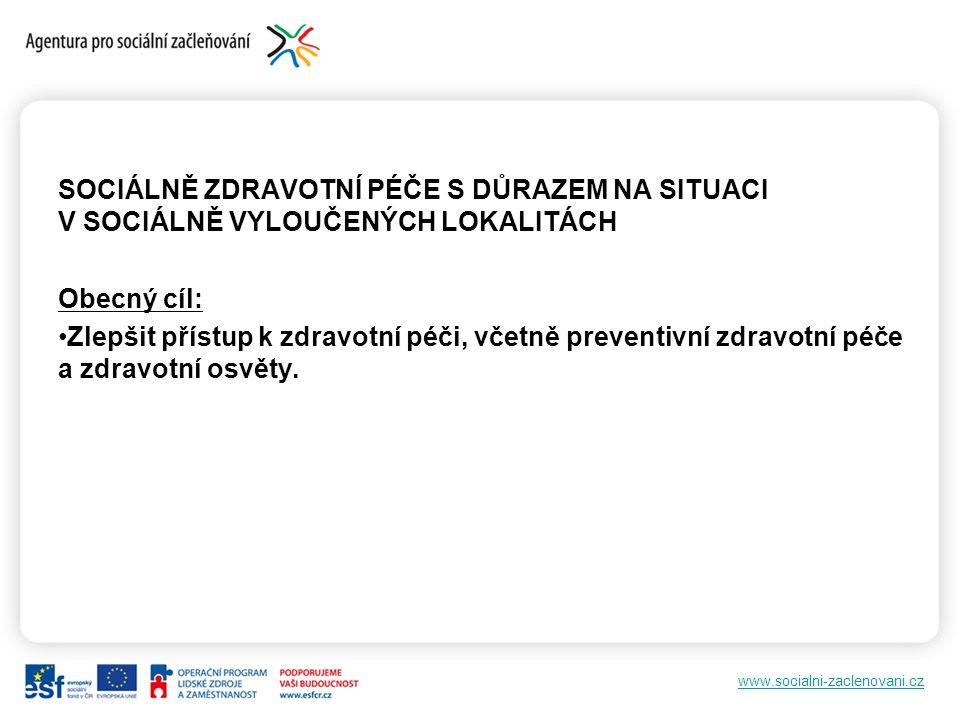 www.socialni-zaclenovani.cz SOCIÁLNĚ ZDRAVOTNÍ PÉČE S DŮRAZEM NA SITUACI V SOCIÁLNĚ VYLOUČENÝCH LOKALITÁCH Obecný cíl: Zlepšit přístup k zdravotní péči, včetně preventivní zdravotní péče a zdravotní osvěty.