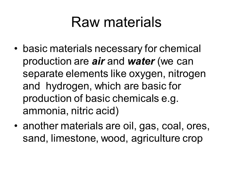 Raw materials basic materials necessary for chemical production are air and water (we can separate elements like oxygen, nitrogen and hydrogen, which are basic for production of basic chemicals e.g.